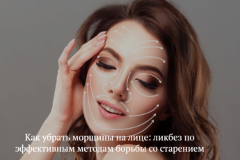 Как убрать морщины на лице: ликбез по эффективным методам борьбы со старением